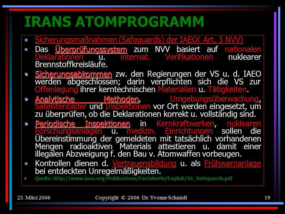 23. März 2006Copyright © 2006 Dr. Yvonne Schmidt18 IRANS ATOMPROGRAMM Nuklearer Nichtverbreitungsvertrag (NVV) 1970 Jeder VS (offiziell eigentlich nur