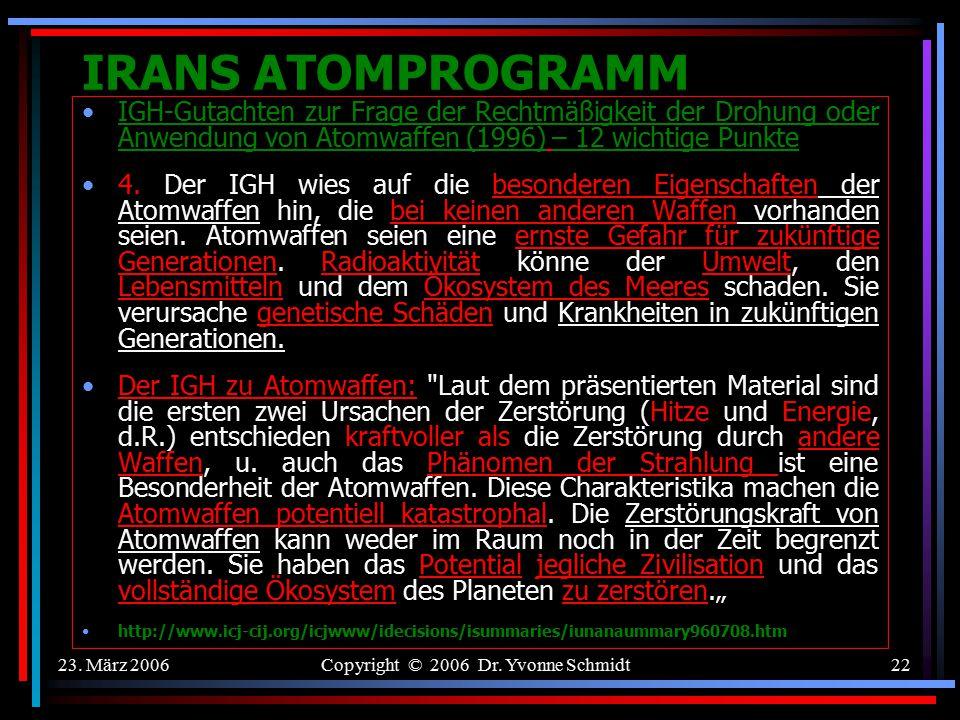 23. März 2006Copyright © 2006 Dr. Yvonne Schmidt21 IRANS ATOMPROGRAMM IGH-Gutachten zur Frage der Rechtmäßigkeit der Drohung oder Anwendung von Atomwa