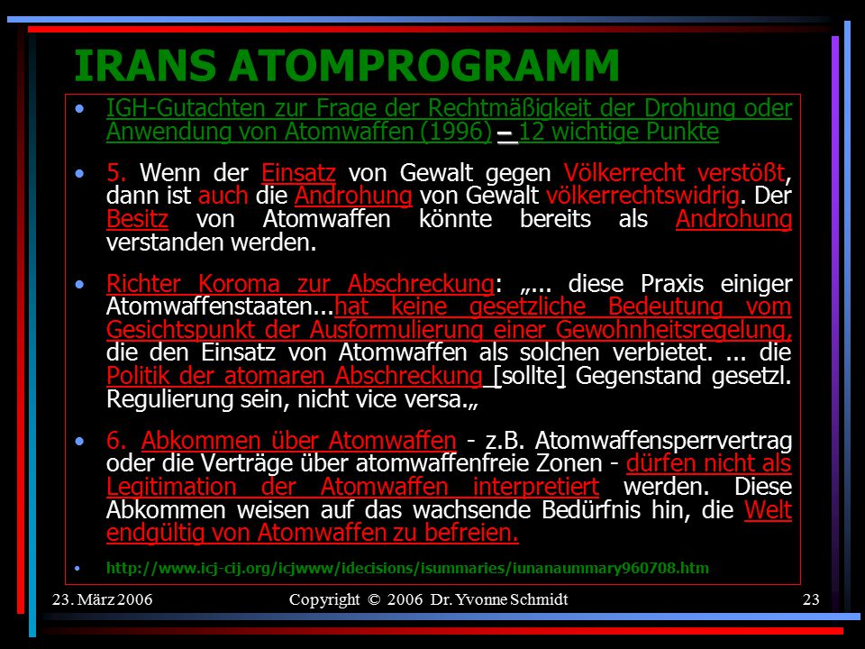 23. März 2006Copyright © 2006 Dr. Yvonne Schmidt22 IRANS ATOMPROGRAMM IGH-Gutachten zur Frage der Rechtmäßigkeit der Drohung oder Anwendung von Atomwa