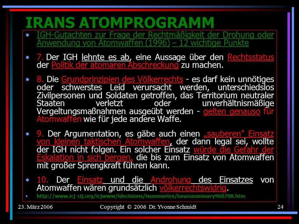 23. März 2006Copyright © 2006 Dr. Yvonne Schmidt23 IRANS ATOMPROGRAMM –IGH-Gutachten zur Frage der Rechtmäßigkeit der Drohung oder Anwendung von Atomw