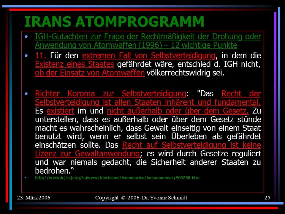 23. März 2006Copyright © 2006 Dr. Yvonne Schmidt24 IRANS ATOMPROGRAMM IGH-Gutachten zur Frage der Rechtmäßigkeit der Drohung oder Anwendung von Atomwa