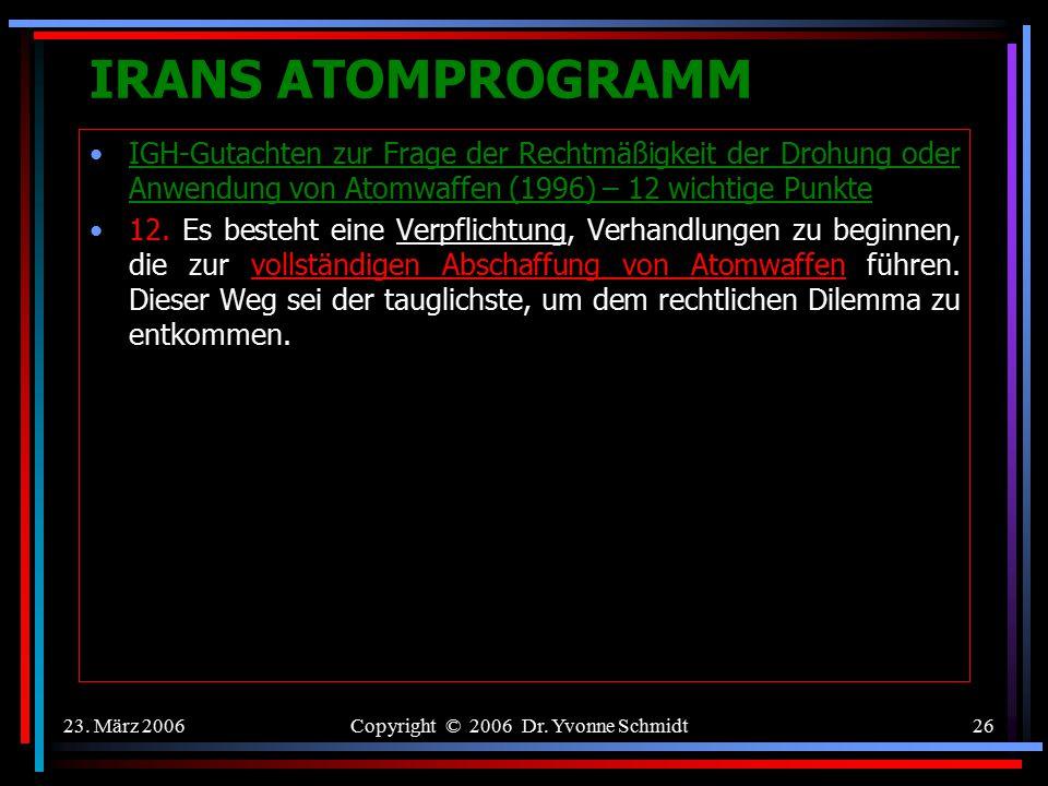 23. März 2006Copyright © 2006 Dr. Yvonne Schmidt25 IRANS ATOMPROGRAMM IGH-Gutachten zur Frage der Rechtmäßigkeit der Drohung oder Anwendung von Atomwa