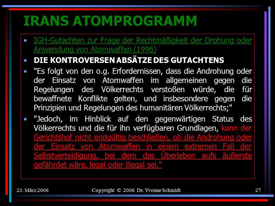 23. März 2006Copyright © 2006 Dr. Yvonne Schmidt26 IRANS ATOMPROGRAMM IGH-Gutachten zur Frage der Rechtmäßigkeit der Drohung oder Anwendung von Atomwa
