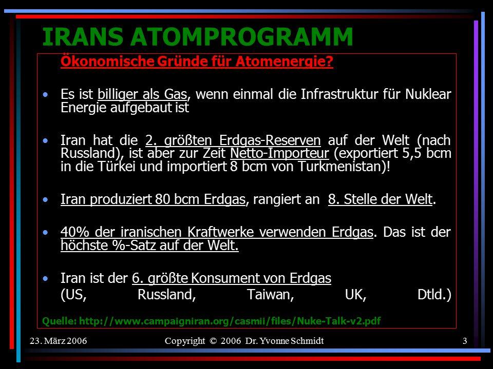 23. März 2006Copyright © 2006 Dr. Yvonne Schmidt2 IRANS ATOMPROGRAMM Motive für Irans Nuklear Programm? 1. Ökonomische Gründe: Durch die zivile Nutzun
