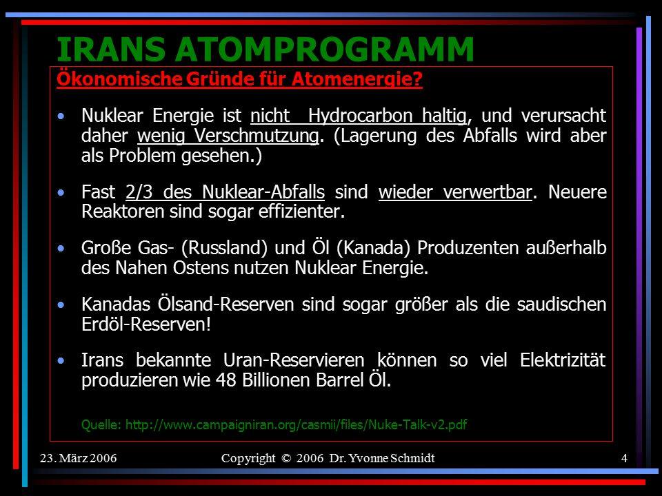 23. März 2006Copyright © 2006 Dr. Yvonne Schmidt3 IRANS ATOMPROGRAMM Ökonomische Gründe für Atomenergie? Es ist billiger als Gas, wenn einmal die Infr