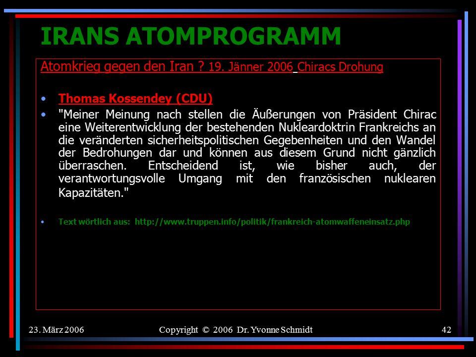 23. März 2006Copyright © 2006 Dr. Yvonne Schmidt41 IRANS ATOMPROGRAMM Atomkrieg gegen den Iran ? 19. Jänner 2006 Chiracs Drohung Walter Kolbow (SPD)