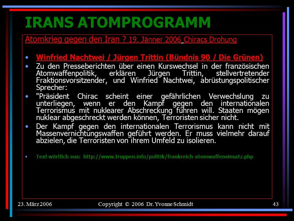 23. März 2006Copyright © 2006 Dr. Yvonne Schmidt42 IRANS ATOMPROGRAMM Atomkrieg gegen den Iran ? 19. Jänner 2006 Chiracs Drohung Thomas Kossendey (CDU