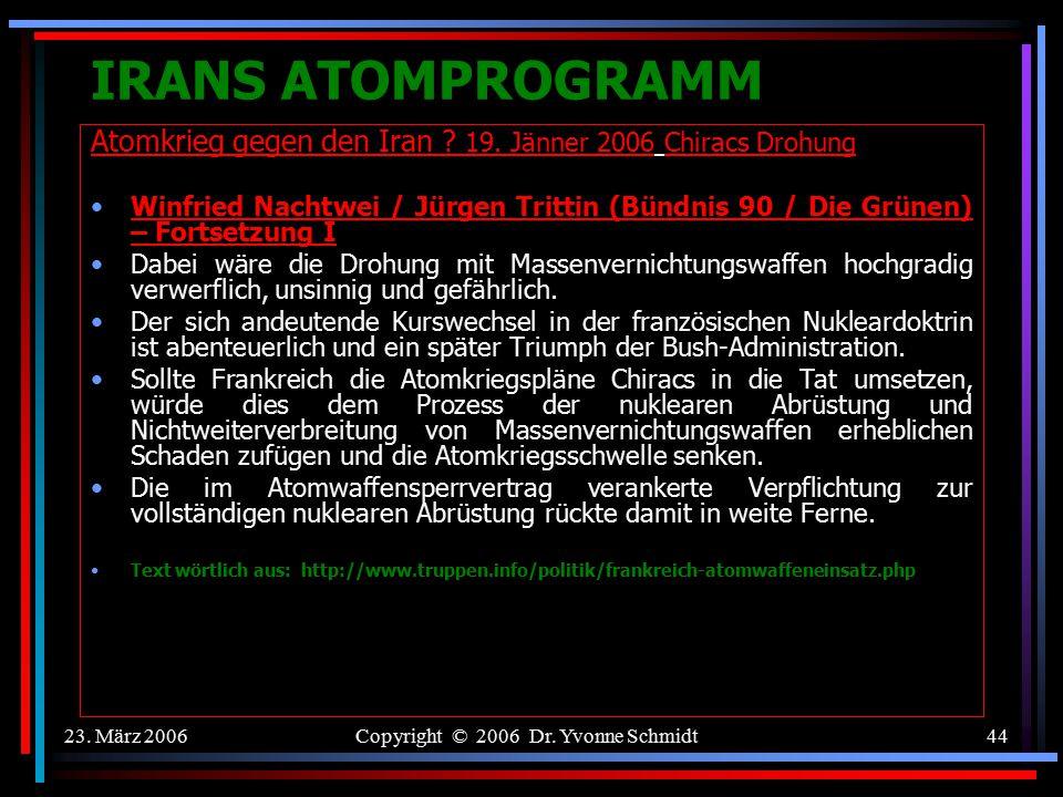 23. März 2006Copyright © 2006 Dr. Yvonne Schmidt43 IRANS ATOMPROGRAMM Atomkrieg gegen den Iran ? 19. Jänner 2006 Chiracs Drohung Winfried Nachtwei / J