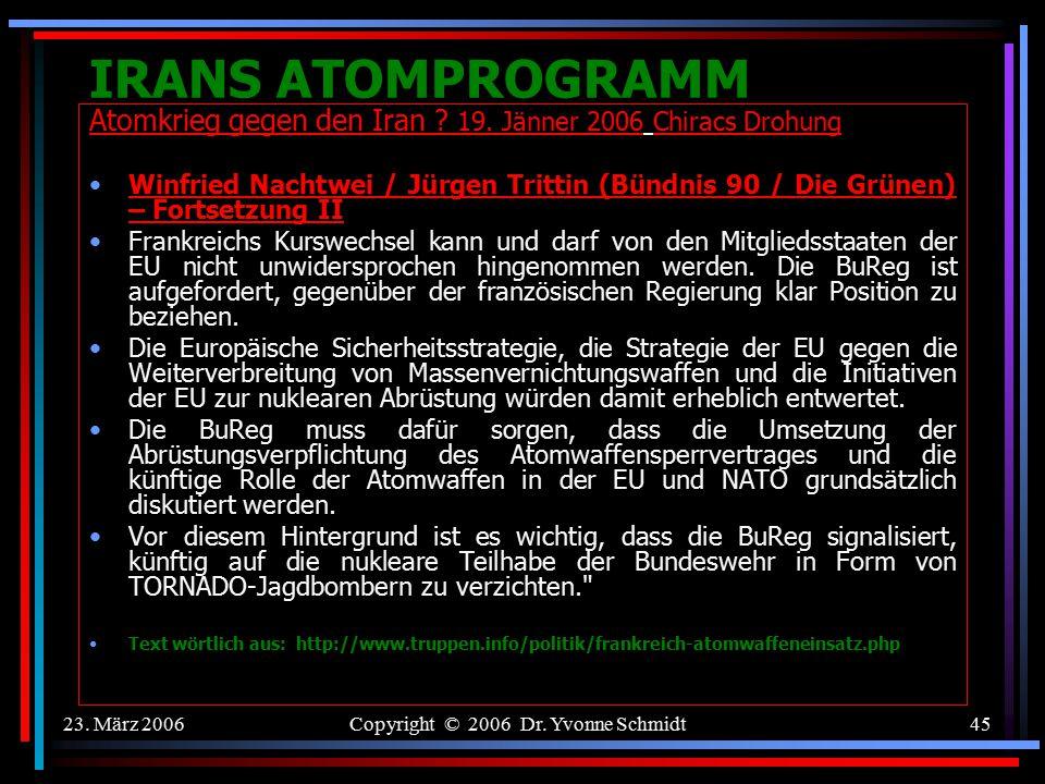 23. März 2006Copyright © 2006 Dr. Yvonne Schmidt44 IRANS ATOMPROGRAMM Atomkrieg gegen den Iran ? 19. Jänner 2006 Chiracs Drohung Winfried Nachtwei / J