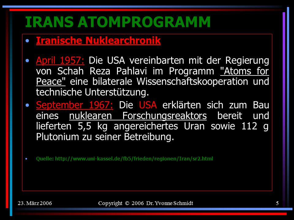 23. März 2006Copyright © 2006 Dr. Yvonne Schmidt4 IRANS ATOMPROGRAMM Ökonomische Gründe für Atomenergie? Nuklear Energie ist nicht Hydrocarbon haltig,