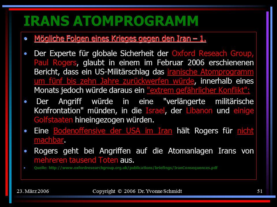 23. März 2006Copyright © 2006 Dr. Yvonne Schmidt50 IRANS ATOMPROGRAMM Folgen eines Krieges gegen den Iran Flächenbrand im Nahen Osten Zunahme von Selb