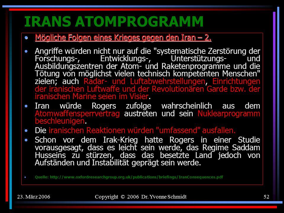 23. März 2006Copyright © 2006 Dr. Yvonne Schmidt51 IRANS ATOMPROGRAMM Mögliche Folgen eines Krieges gegen den Iran – 1.Mögliche Folgen eines Krieges g