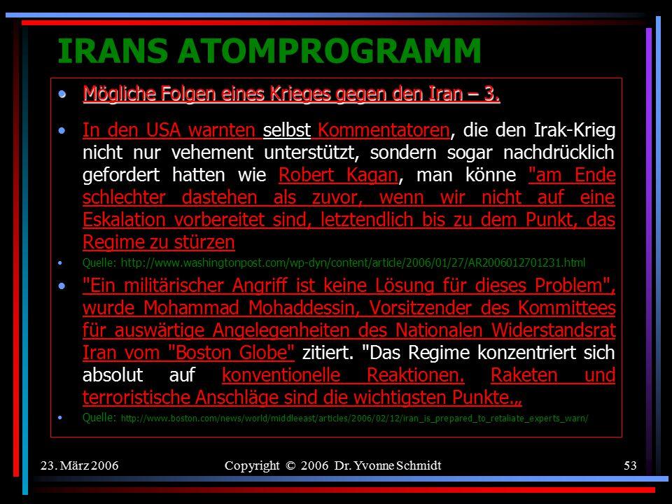 23. März 2006Copyright © 2006 Dr. Yvonne Schmidt52 IRANS ATOMPROGRAMM Mögliche Folgen eines Krieges gegen den Iran – 2.Mögliche Folgen eines Krieges g