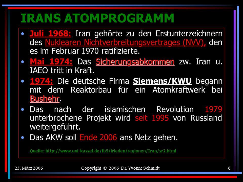 23. März 2006Copyright © 2006 Dr. Yvonne Schmidt5 IRANS ATOMPROGRAMM Iranische Nuklearchronik April 1957: Die USA vereinbarten mit der Regierung von S