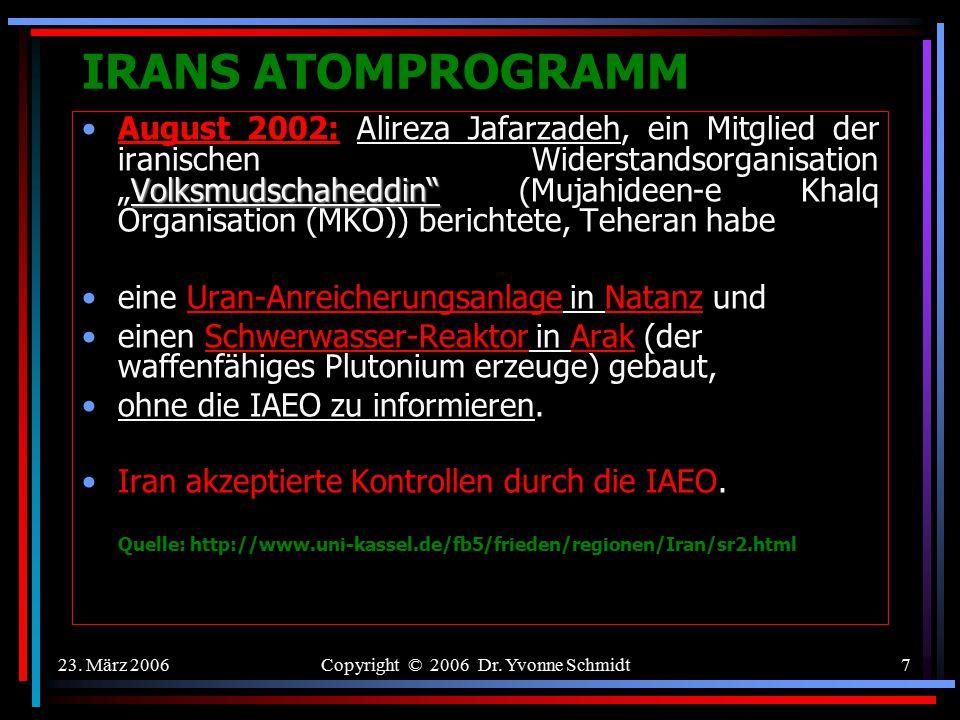 23. März 2006Copyright © 2006 Dr. Yvonne Schmidt6 IRANS ATOMPROGRAMM Juli 1968: Iran gehörte zu den Erstunterzeichnern des Nuklearen Nichtverbreitungs