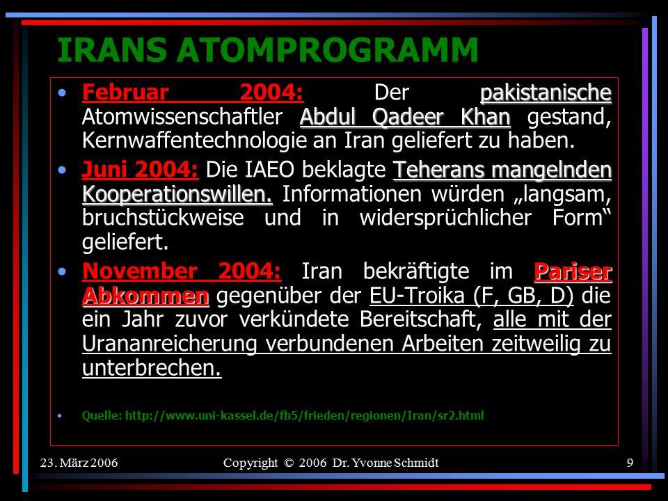 23. März 2006Copyright © 2006 Dr. Yvonne Schmidt8 IRANS ATOMPROGRAMM Februar 2003: Der damalige iran. Präsident Mohammad Khatami erklärte, sein Land w