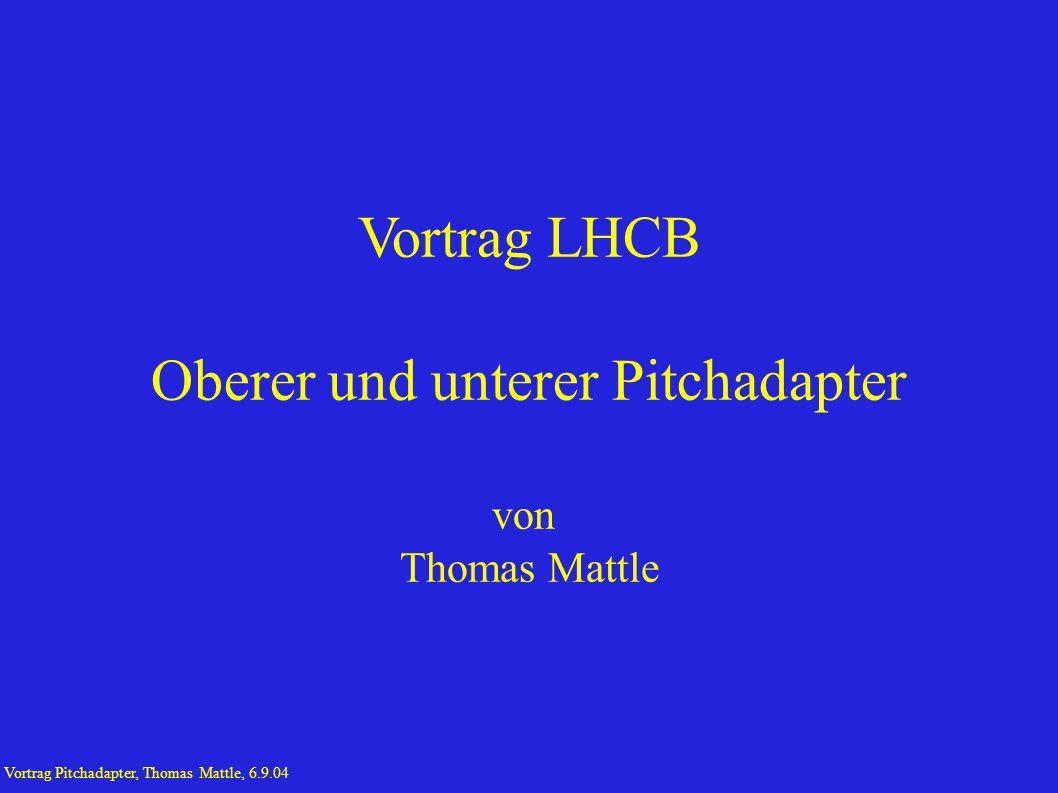 Vortrag LHCB Oberer und unterer Pitchadapter von Thomas Mattle Vortrag Pitchadapter, Thomas Mattle, 6.9.04