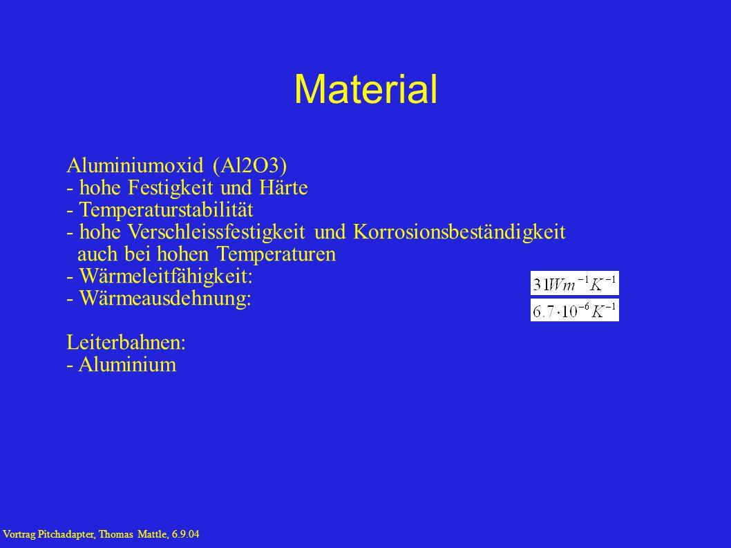 Material Aluminiumoxid (Al2O3) - hohe Festigkeit und Härte - Temperaturstabilität - hohe Verschleissfestigkeit und Korrosionsbeständigkeit auch bei hohen Temperaturen - Wärmeleitfähigkeit: - Wärmeausdehnung: Leiterbahnen: - Aluminium Vortrag Pitchadapter, Thomas Mattle, 6.9.04