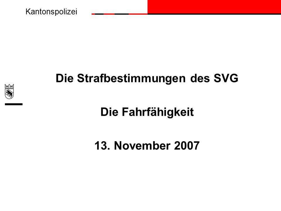 Kantonspolizei Die Strafbestimmungen des SVG Die Fahrfähigkeit 13. November 2007