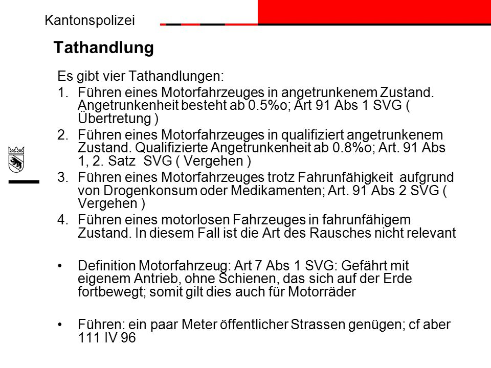 Kantonspolizei Tathandlung Es gibt vier Tathandlungen: 1.Führen eines Motorfahrzeuges in angetrunkenem Zustand.