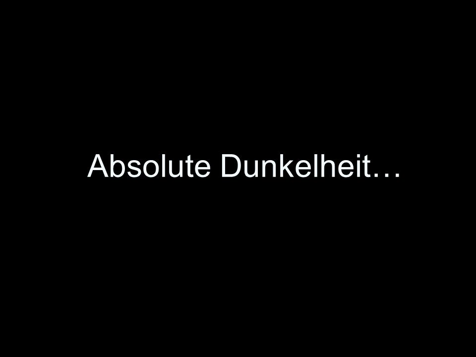 Absolute Dunkelheit…