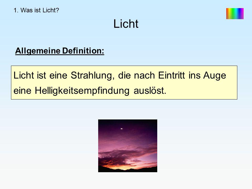 Licht Allgemeine Definition: Licht ist eine Strahlung, die nach Eintritt ins Auge eine Helligkeitsempfindung auslöst.