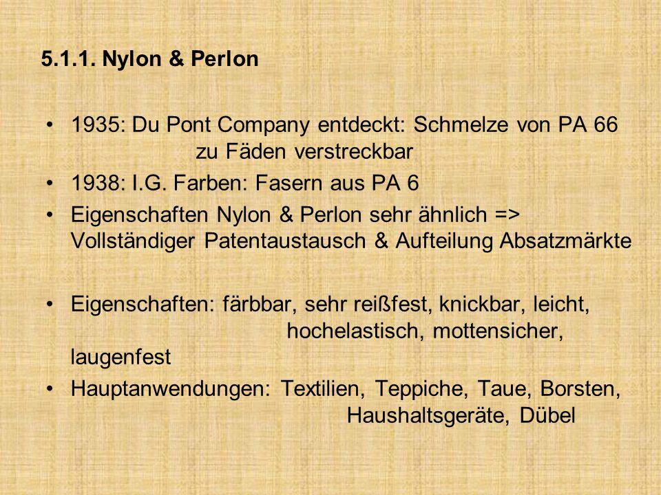 5.1.1. Nylon & Perlon 1935: Du Pont Company entdeckt: Schmelze von PA 66 zu Fäden verstreckbar 1938: I.G. Farben: Fasern aus PA 6 Eigenschaften Nylon