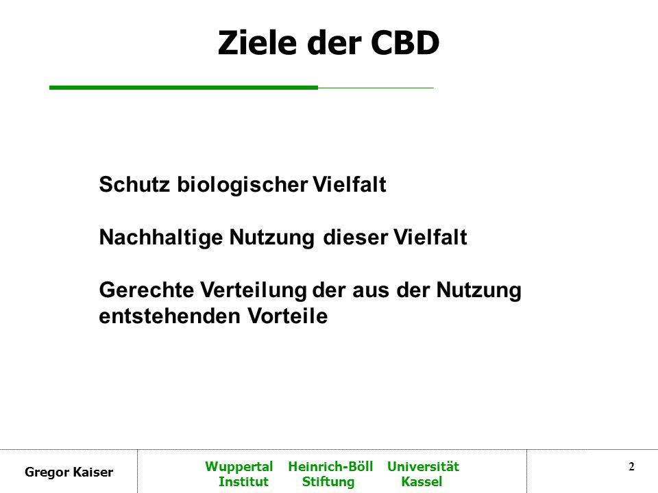 Gregor Kaiser Wuppertal Heinrich-Böll Universität Institut Stiftung Kassel 2 Ziele der CBD Schutz biologischer Vielfalt Nachhaltige Nutzung dieser Vielfalt Gerechte Verteilung der aus der Nutzung entstehenden Vorteile