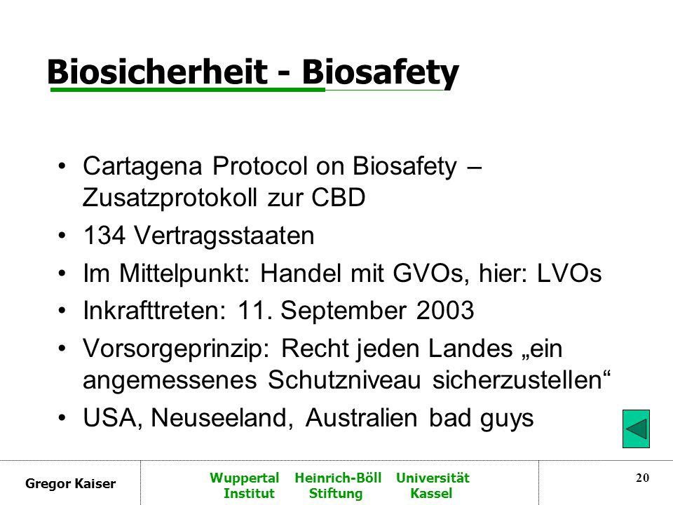 Gregor Kaiser Wuppertal Heinrich-Böll Universität Institut Stiftung Kassel 20 Biosicherheit - Biosafety Cartagena Protocol on Biosafety – Zusatzprotokoll zur CBD 134 Vertragsstaaten Im Mittelpunkt: Handel mit GVOs, hier: LVOs Inkrafttreten: 11.