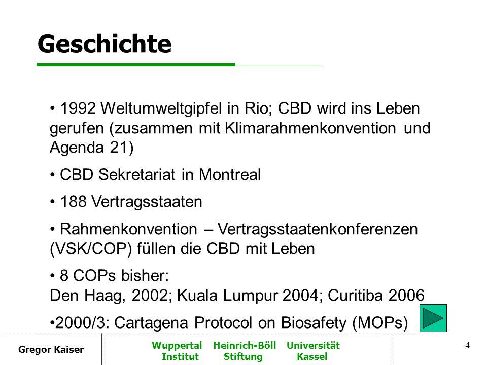 Gregor Kaiser Wuppertal Heinrich-Böll Universität Institut Stiftung Kassel 4 Geschichte 1992 Weltumweltgipfel in Rio; CBD wird ins Leben gerufen (zusammen mit Klimarahmenkonvention und Agenda 21) CBD Sekretariat in Montreal 188 Vertragsstaaten Rahmenkonvention – Vertragsstaatenkonferenzen (VSK/COP) füllen die CBD mit Leben 8 COPs bisher: Den Haag, 2002; Kuala Lumpur 2004; Curitiba 2006 2000/3: Cartagena Protocol on Biosafety (MOPs)
