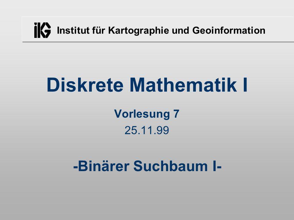 Institut für Kartographie und Geoinformation Diskrete Mathematik I Vorlesung 7 25.11.99 -Binärer Suchbaum I-