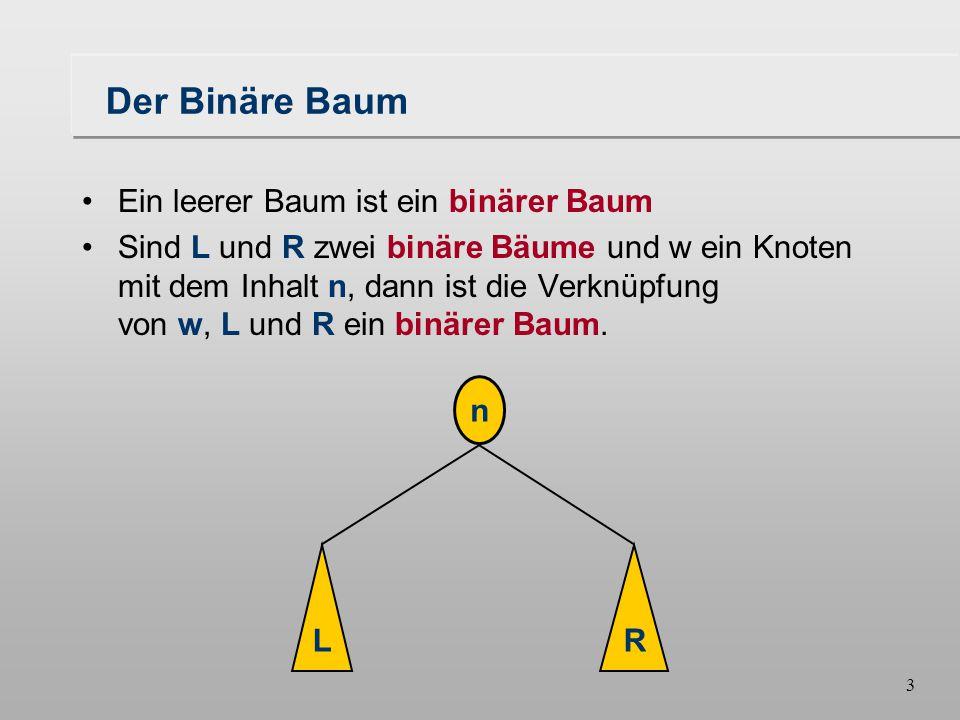 3 Der Binäre Baum Ein leerer Baum ist ein binärer Baum Sind L und R zwei binäre Bäume und w ein Knoten mit dem Inhalt n, dann ist die Verknüpfung von w, L und R ein binärer Baum.