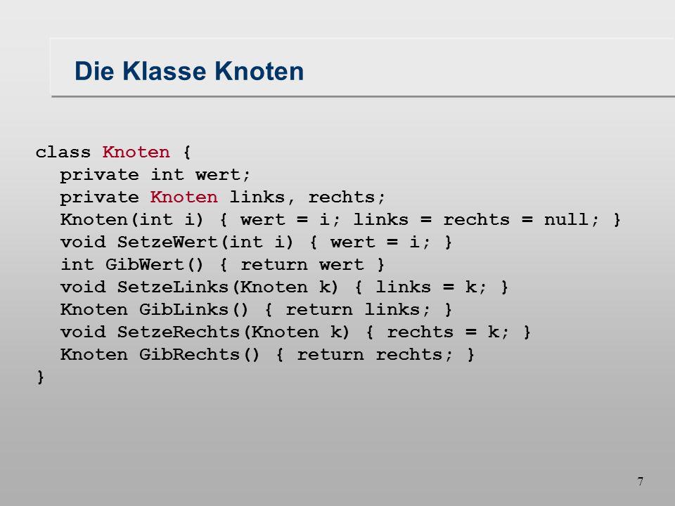 7 Die Klasse Knoten class Knoten { private int wert; private Knoten links, rechts; Knoten(int i) { wert = i; links = rechts = null; } void SetzeWert(int i) { wert = i; } int GibWert() { return wert } void SetzeLinks(Knoten k) { links = k; } Knoten GibLinks() { return links; } void SetzeRechts(Knoten k) { rechts = k; } Knoten GibRechts() { return rechts; } }