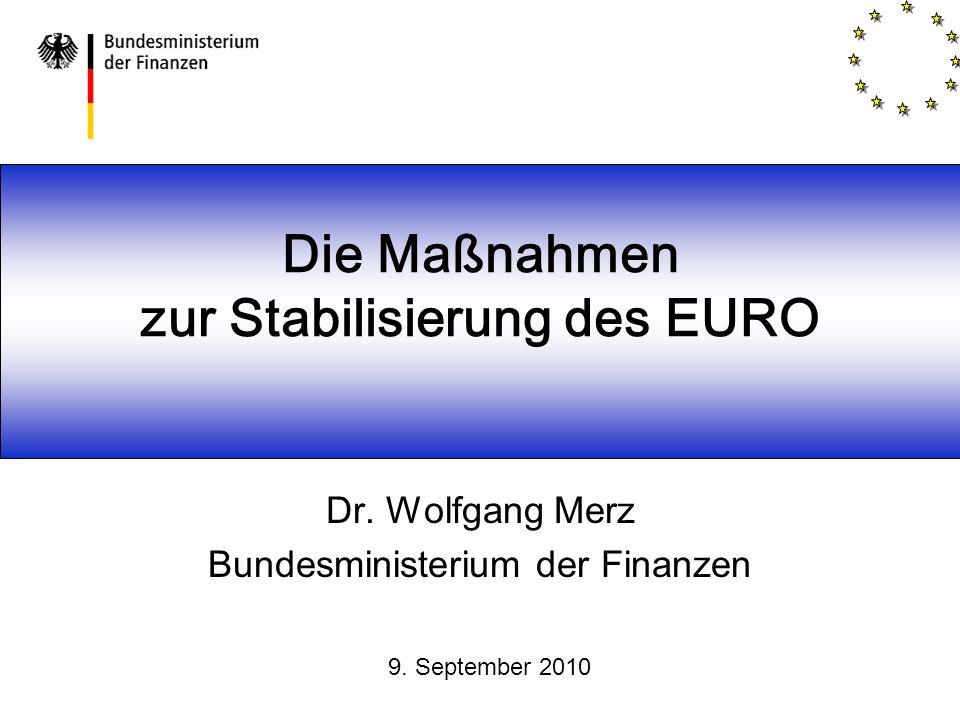 Die Maßnahmen zur Stabilisierung des EURO Dr. Wolfgang Merz Bundesministerium der Finanzen 9. September 2010