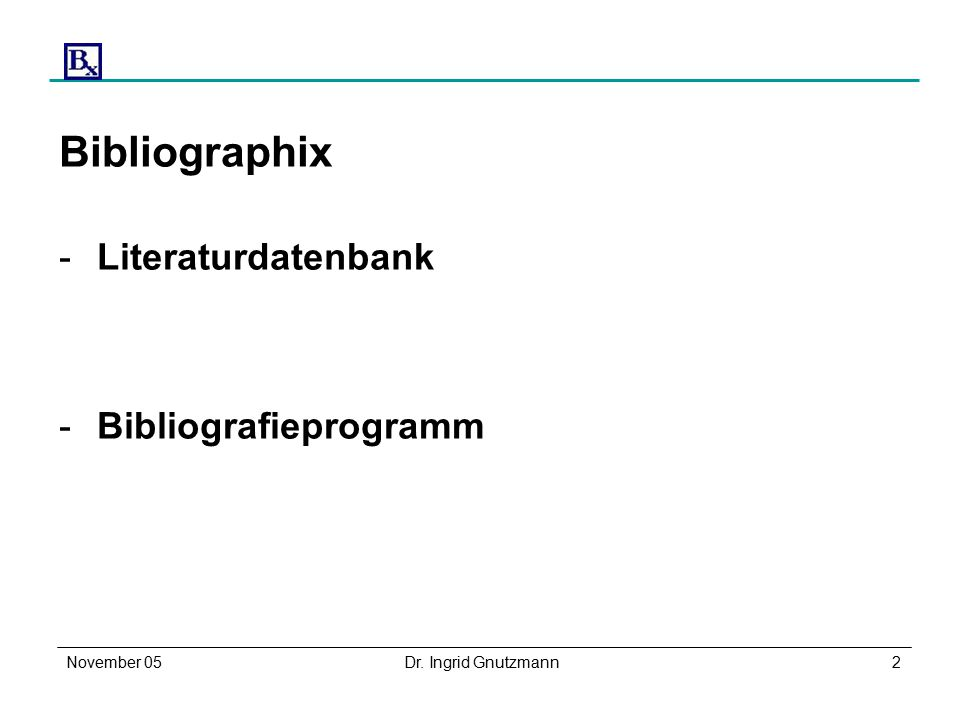 November 05Dr. Ingrid Gnutzmann2 Bibliographix -Literaturdatenbank -Bibliografieprogramm