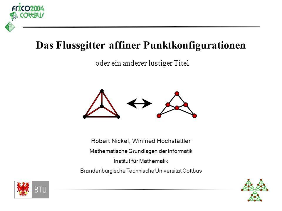 Das Flussgitter affiner Punktkonfigurationen Robert Nickel, Winfried Hochstättler Mathematische Grundlagen der Informatik Institut für Mathematik Bran