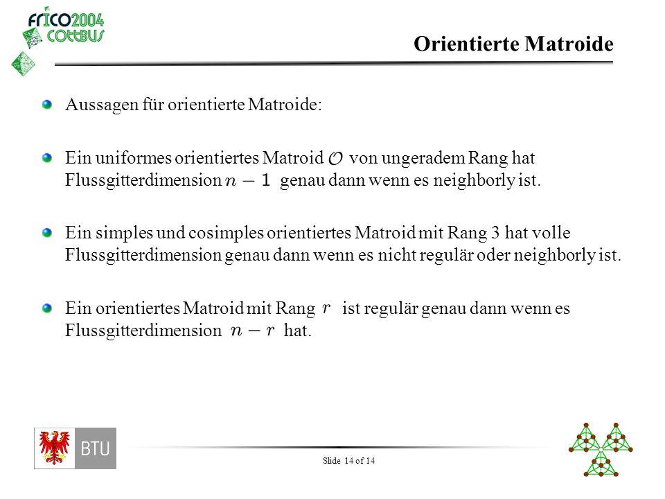 Slide 14 of 14 Orientierte Matroide Aussagen für orientierte Matroide: Ein uniformes orientiertes Matroid von ungeradem Rang hat Flussgitterdimension