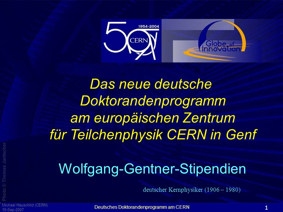 Deutsches Doktorandenprogramm am CERN 1 Das neue deutsche Doktorandenprogramm am europäischen Zentrum für Teilchenphysik CERN in Genf Wolfgang-Gentner