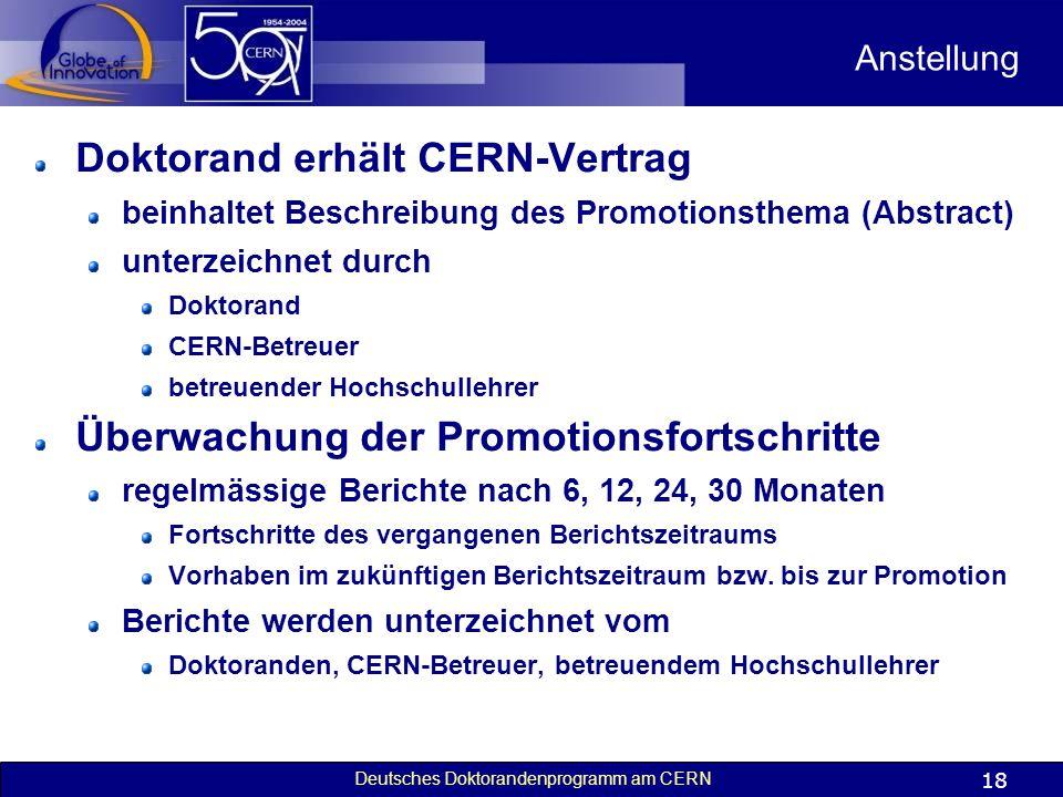 Deutsches Doktorandenprogramm am CERN 18 Anstellung Doktorand erhält CERN-Vertrag beinhaltet Beschreibung des Promotionsthema (Abstract) unterzeichnet