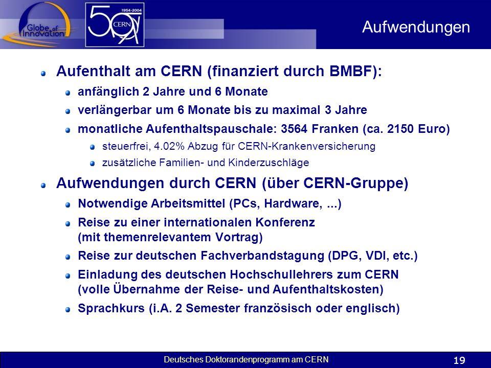 Deutsches Doktorandenprogramm am CERN 19 Aufwendungen Aufenthalt am CERN (finanziert durch BMBF): anfänglich 2 Jahre und 6 Monate verlängerbar um 6 Mo