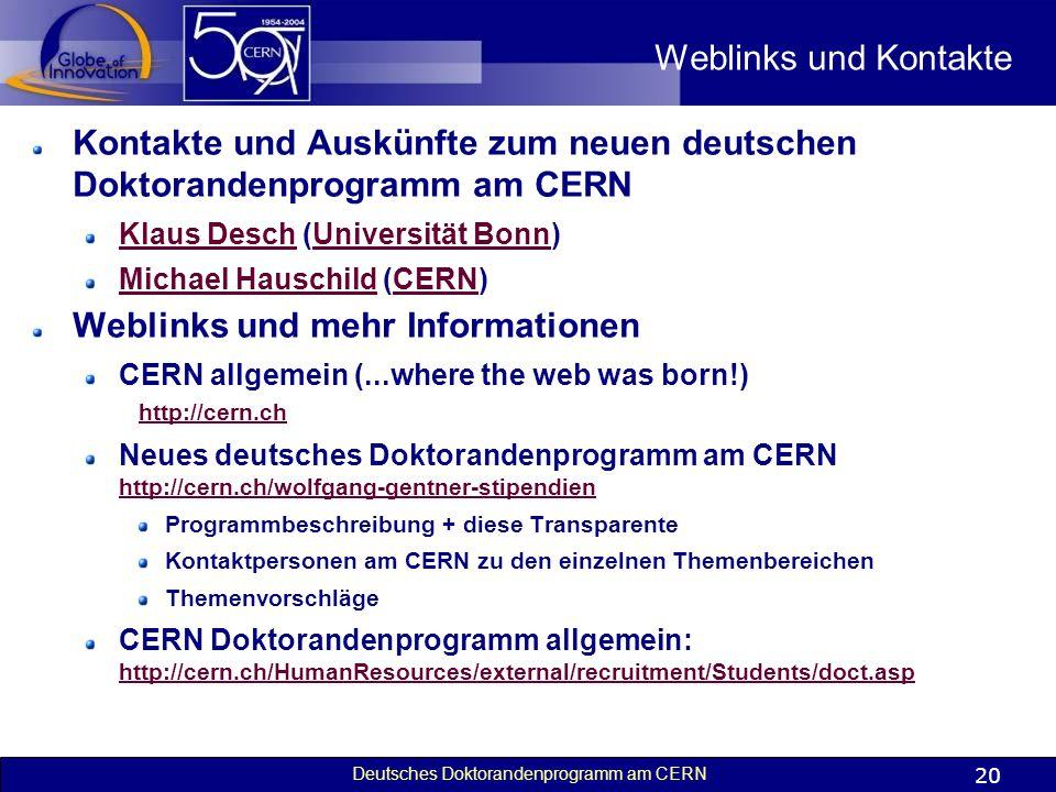 Deutsches Doktorandenprogramm am CERN 20 Weblinks und Kontakte Kontakte und Auskünfte zum neuen deutschen Doktorandenprogramm am CERN Klaus DeschKlaus