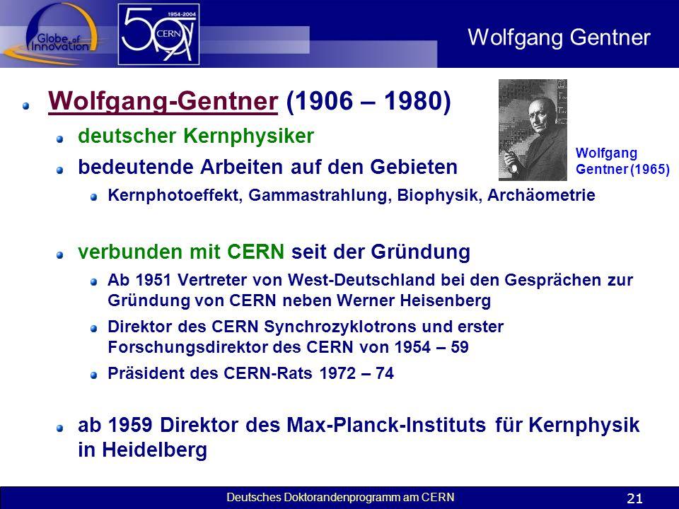 Deutsches Doktorandenprogramm am CERN 21 Wolfgang Gentner Wolfgang-GentnerWolfgang-Gentner (1906 – 1980) deutscher Kernphysiker bedeutende Arbeiten au