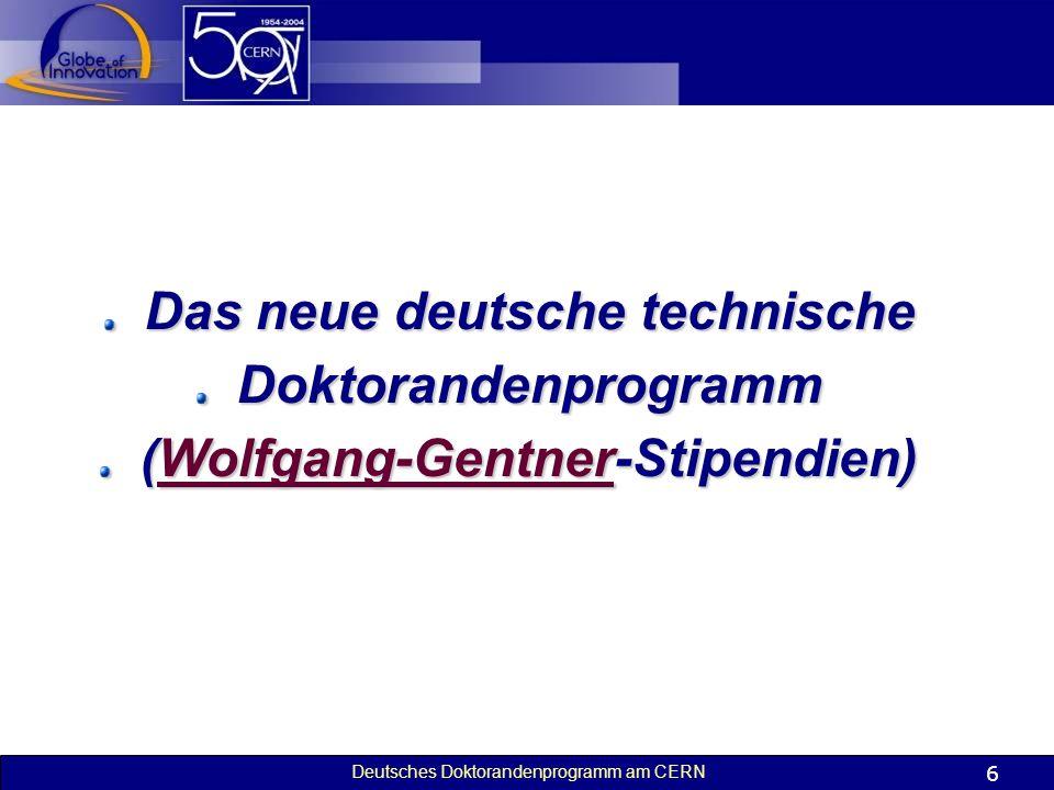 Deutsches Doktorandenprogramm am CERN 6 Das neue deutsche technische Doktorandenprogramm (Wolfgang-Gentner-Stipendien) Wolfgang-Gentner