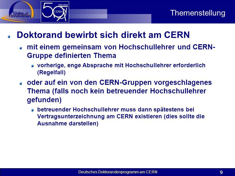 Deutsches Doktorandenprogramm am CERN 9 Themenstellung Doktorand bewirbt sich direkt am CERN mit einem gemeinsam von Hochschullehrer und CERN- Gruppe