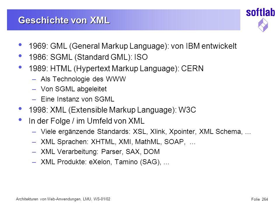 Architekturen von Web-Anwendungen, LMU, WS-01/02 Folie 264 Geschichte von XML 1969: GML (General Markup Language): von IBM entwickelt 1986: SGML (Standard GML): ISO 1989: HTML (Hypertext Markup Language): CERN –Als Technologie des WWW –Von SGML abgeleitet –Eine Instanz von SGML 1998: XML (Extensible Markup Language): W3C In der Folge / im Umfeld von XML –Viele ergänzende Standards: XSL, Xlink, Xpointer, XML Schema,...