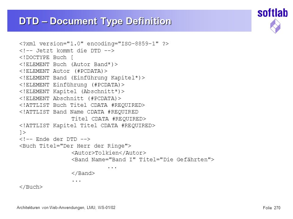 Architekturen von Web-Anwendungen, LMU, WS-01/02 Folie 270 DTD – Document Type Definition <!DOCTYPE Buch [ <!ATTLIST Band Name CDATA #REQUIRED Titel CDATA #REQUIRED> ]> Tolkien......