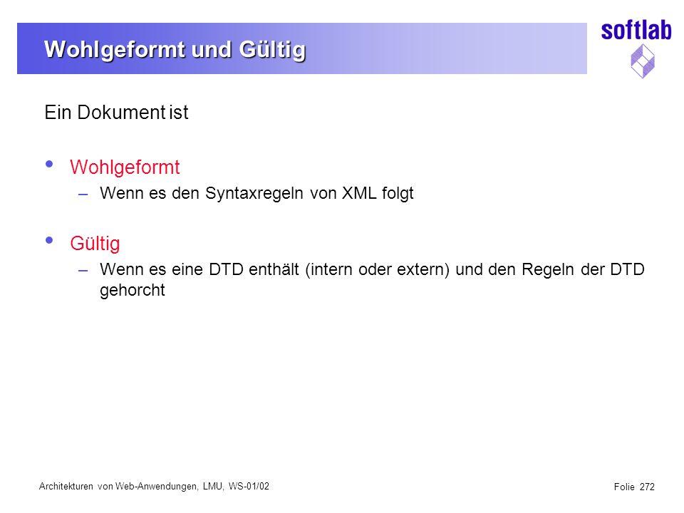 Architekturen von Web-Anwendungen, LMU, WS-01/02 Folie 272 Wohlgeformt und Gültig Ein Dokument ist Wohlgeformt –Wenn es den Syntaxregeln von XML folgt Gültig –Wenn es eine DTD enthält (intern oder extern) und den Regeln der DTD gehorcht