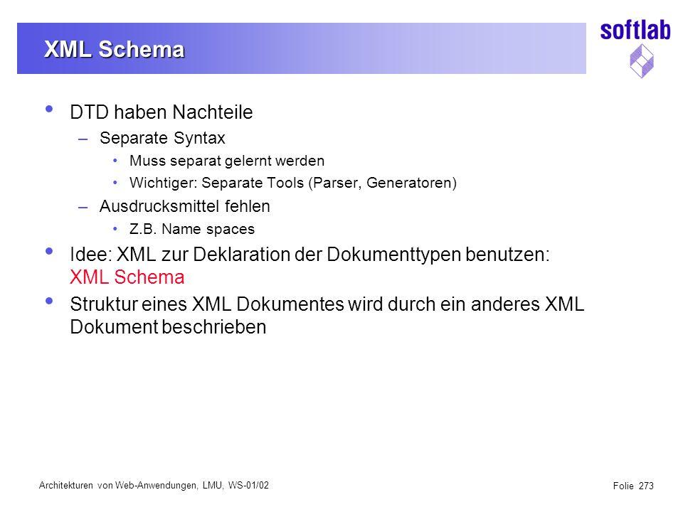 Architekturen von Web-Anwendungen, LMU, WS-01/02 Folie 273 XML Schema DTD haben Nachteile –Separate Syntax Muss separat gelernt werden Wichtiger: Separate Tools (Parser, Generatoren) –Ausdrucksmittel fehlen Z.B.