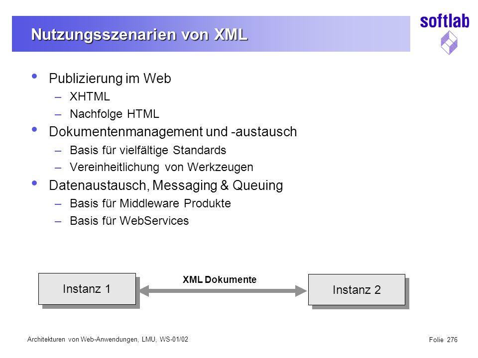 Architekturen von Web-Anwendungen, LMU, WS-01/02 Folie 276 Nutzungsszenarien von XML Publizierung im Web –XHTML –Nachfolge HTML Dokumentenmanagement und -austausch –Basis für vielfältige Standards –Vereinheitlichung von Werkzeugen Datenaustausch, Messaging & Queuing –Basis für Middleware Produkte –Basis für WebServices Instanz 1 Instanz 2 XML Dokumente