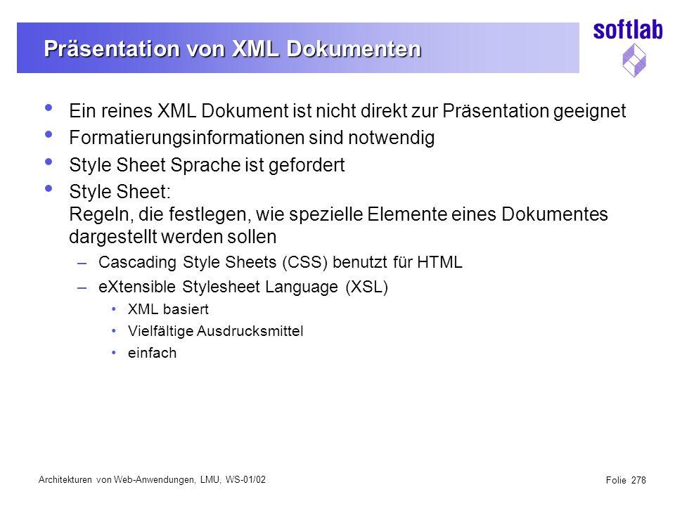 Architekturen von Web-Anwendungen, LMU, WS-01/02 Folie 278 Präsentation von XML Dokumenten Ein reines XML Dokument ist nicht direkt zur Präsentation geeignet Formatierungsinformationen sind notwendig Style Sheet Sprache ist gefordert Style Sheet: Regeln, die festlegen, wie spezielle Elemente eines Dokumentes dargestellt werden sollen –Cascading Style Sheets (CSS) benutzt für HTML –eXtensible Stylesheet Language (XSL) XML basiert Vielfältige Ausdrucksmittel einfach